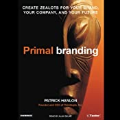 Primal Branding: Create Zealots for Your Brand, Your Company, and Your Future | [Patrick Hanlon]