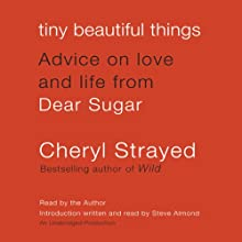 Tiny Beautiful Things: Advice on Love and Life from Dear Sugar (       UNABRIDGED) by Cheryl Strayed Narrated by Cheryl Strayed, Steve Almond