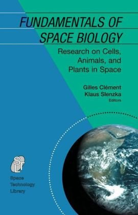 Fundamentals Of Space Biology: Research On Cells, Animals, And Plants In Space (Space Technology Library)