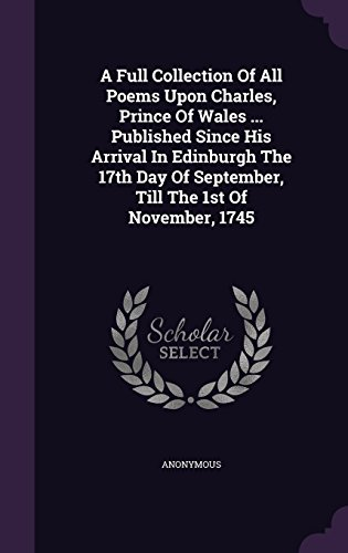 A Full Collection Of All Poems Upon Charles, Prince Of Wales ... Published Since His Arrival In Edinburgh The 17th Day Of September, Till The 1st Of November, 1745