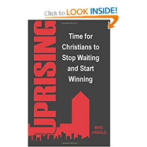 UPRISING: Time for Christians to Stop Waiting and Start Winning Mike Arnold