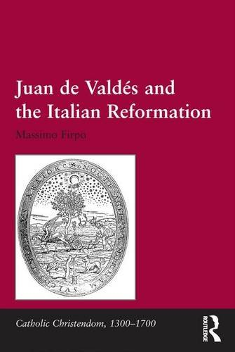 Juan de Valdés and the Italian Reformation (Catholic Christendom, 1300-1700)