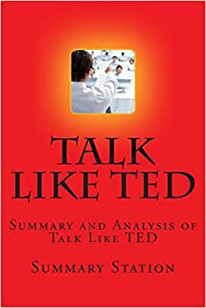 Talk Like TED: Summary And Analysis Of Talk Like TED: 9 Public-Speaking Secrets Of The World's Top Minds