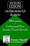 Six-Word Lessons on Growing Up Autistic: 100 Lessons to Understand How Autistic People See Life