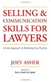 Selling and Communications Skills for Lawyers: A Fresh  Approach to Marketing Your Practice