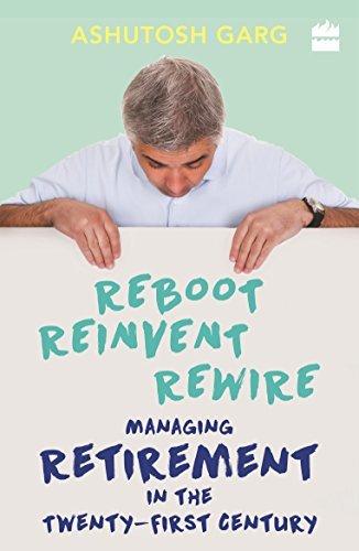 Reboot Reinvent Rewire: Managing Retirement in the Twenty-first Century, by Ashutosh Garg