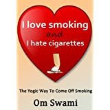 I love Smoking and I hate Cigarettes. A practical guide to quit smoking the yogic way.