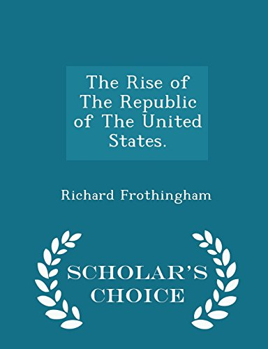 The Rise of The Republic of The United States. - Scholar's Choice Edition