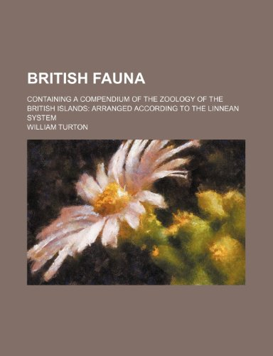British fauna; containing a compendium of the zoology of the British Islands arranged according to the Linnean system