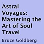 Astral Voyages: Mastering the Art of Soul Travel | Bruce Goldberg