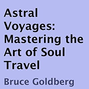 Astral Voyages: Mastering the Art of Soul Travel | [Bruce Goldberg]