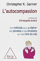L'Autocompassion: Une méthode pour se libérer des pensées et des émotions qui nous font du mal