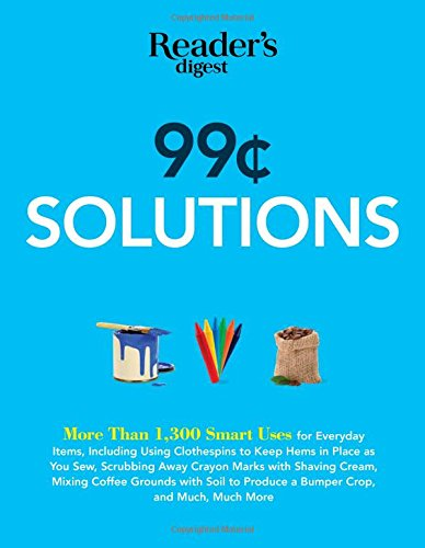99 Cent Solutions: Over 1,300 Smart uses for everyday stuff including clothespins to keep hems in place as you sew, wiping down the fridge with tomato ... produce a bumper crop (Save Time, Save Money) PDF