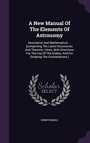 A New Manual Of The Elements Of Astronomy: Descriptive And Mathematical ... [comprising The Latest Discoveries And Theoretic Views, With Directions ... Globes, And For Studying The Constellations.]