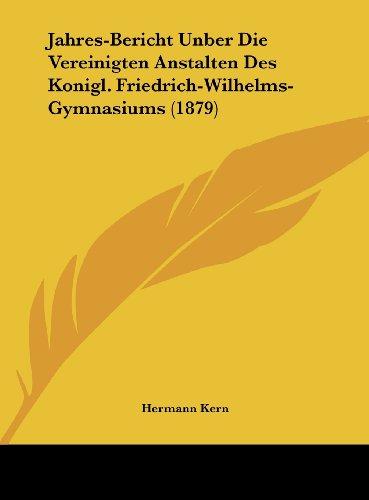 Jahres-Bericht Unber Die Vereinigten Anstalten Des Konigl. Friedrich-Wilhelms-Gymnasiums (1879)