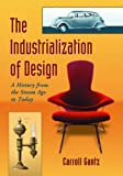 Carroll M. Gantz The Industrialization of Design: A History from the Steam Age to Today