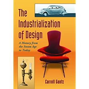 The Industrialization of Design: A History from the Steam Age to Today Carroll M. Gantz