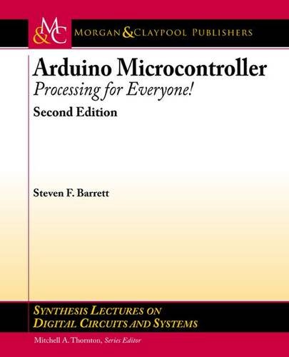 Arduino Microcontroller: Processing for Everyone! Second Edition (Synthesis Lectures on Digital Circuits and Systems), by Steven F. Barret