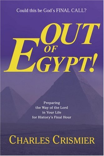 Out Of Egypt!: PREPARING THE WAY OF THE LORD IN YOUR LIFE FOR HISTORY'S FINAL HOUR