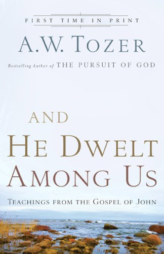And He Dwelt Among Us: Teachings from the Gospel of John, A.W. Tozer