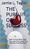 THE PURSUIT OF SUCCESS: How To Find Work That You Love That Leads To a Lifetime of Achievement