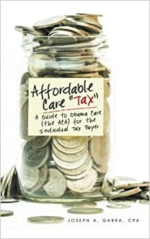 Affordable Care Tax: A Guide To Obama Care (the ACA) For The Individual Tax Payer