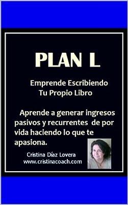 Plan L : Sistema para ganar ingresos pasivos recurrentes de por vida escribiendo y publicando tu propio libro: Como escribir y publicar tu propio libro ... de manera independiente. (Spanish Edition)