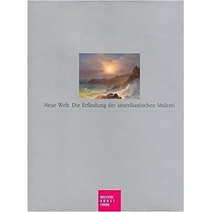 Neue Welt. Die Erfindung der amerikanischen Maleiei: Katalogbuch zur Ausstellung in Hamburg, Bucerius Kunstforum, 24.2.2007-28.5.2007