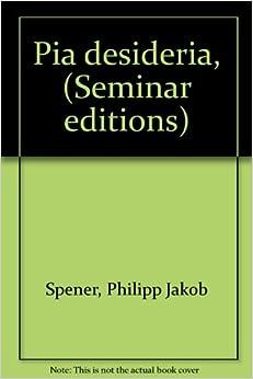 Pia desideria, (Seminar editions): Philipp Jakob Spener