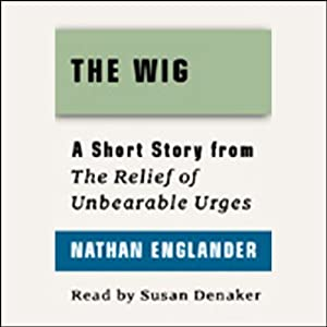 The Wig: A Short Story from 'For the Relief of Unbearable Urges' | [Nathan Englander]