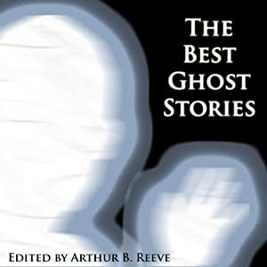 The Best Ghost Stories | [Arthur B. Reeve, Daniel Defoe, M. R. James, Edward Bulwer Lytton, Leopold Compert, E. F. Benson, Algernon Blackwood]