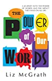 img - for The Power of Our Words: A Journey into the Power of Words and the Impact They Have on All Life book / textbook / text book