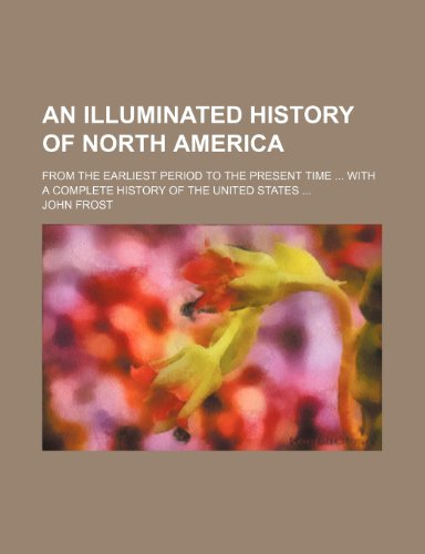 An illuminated history of North America; from the earliest period to the present time  with a complete history of the United States