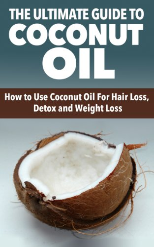 Coconut Oil: The Ultimate Guide To Coconut Oil- How To Use Coconut Oil For Hair Loss, Detox And Weight Loss (Coconut Oil, Hair Loss)