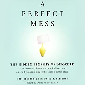 A Perfect Mess: The Hidden Benefits of Disorder | [Eric Abrahamson, David H. Freedman]