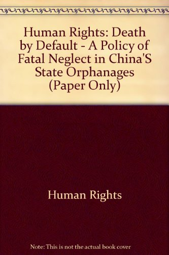 Human Rights: Death by Default - A Policy of Fatal Neglect in China'S State Orphanages (Paper Only)