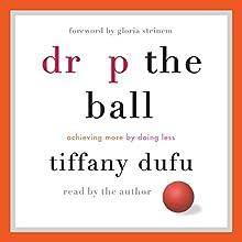 Drop the Ball: Achieving More by Doing Less   Livre audio Auteur(s) : Tiffany Dufu Narrateur(s) : Tiffany Dufu