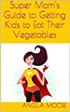 Super Moms Guide to Getting Kids to Eat Their Vegetables (Super Moms Guides)
