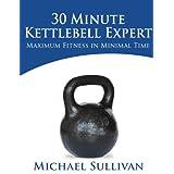 30 Minute Kettlebell Expert: Maximum Fitness in Minimal Time ~ Michael Sullivan