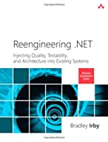 Reengineering .NET: Injecting Quality, Testability, and Architecture into Existing Systems Front Cover