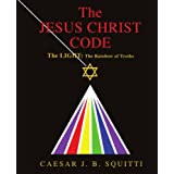 The Jesus Christ Code: The Light: The Rainbow of Truthsby Caesar J. B. Squitti