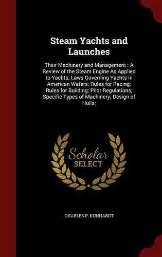 Steam Yachts and Launches: Their Machinery and Management : A Review of the Steam Engine As Applied to Yachts; Laws Governing Yachts in American ... Specific Types of Machinery; Design of Hulls;