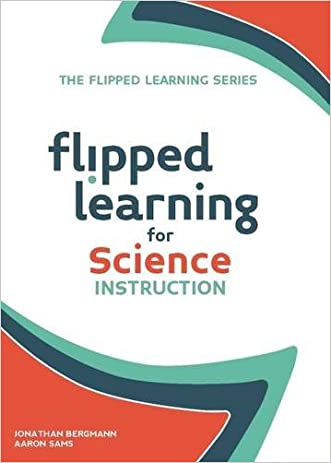 Flipped Learning for Science Instruction (The Flipped Learning Series) written by Jonathan Bergmann