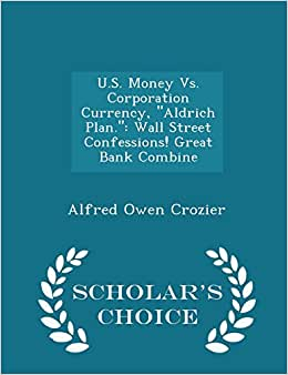 U.S. Money Vs. Corporation Currency, Aldrich Plan.: Wall Street Confessions! Great Bank Combine - Scholar's Choice Edition
