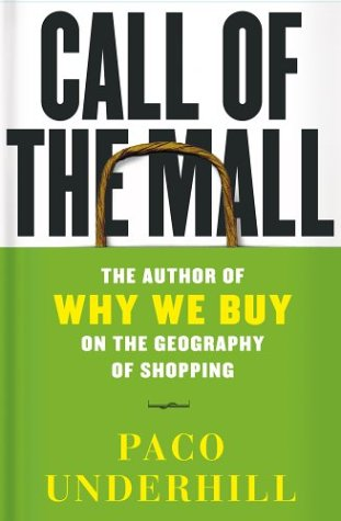 Call of the Mall: The Geography of Shopping by the Author of Why We Buy, Paco Underhill