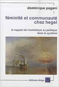 Féminité et communauté chez Hegel. Le rapport de l'esthétique au politique dans le système - Dominique Pagani