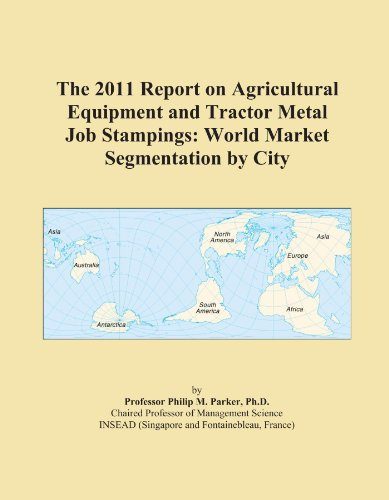 The 2011 Report on Agricultural Equipment and Tractor Metal Job Stampings: World Market Segmentation by City