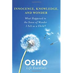 Innocence, Knowledge, and Wonder: What Happened to the Sense of Wonder I Felt As a Child? (Osho Life Essentials)