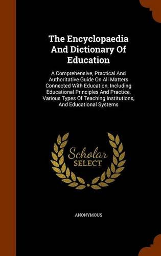 The Encyclopaedia And Dictionary Of Education: A Comprehensive, Practical And Authoritative Guide On All Matters Connected With Education, Including ... Institutions, And Educational Systems