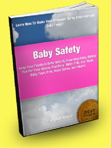 Baby Safety; Keep Your Precious Baby Safe By Learning Baby Safety Tips For Your House, Furniture, Baby Crib, Car Seat, Baby Toys, Pets, Baby Gates, And More!
